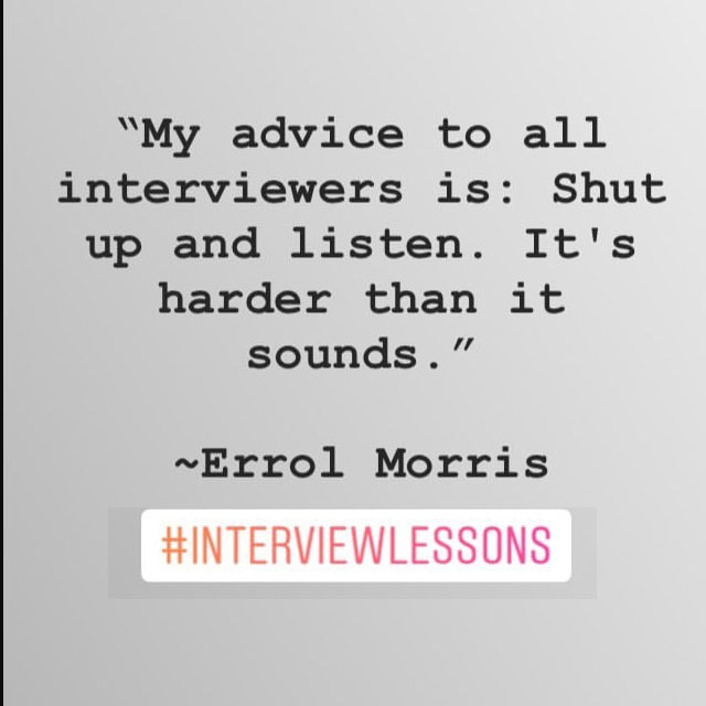 """My advice to all interviewers is: Shut up and listen.  It's harder than it sounds"" ~ Errol Morris #interviewLessons"