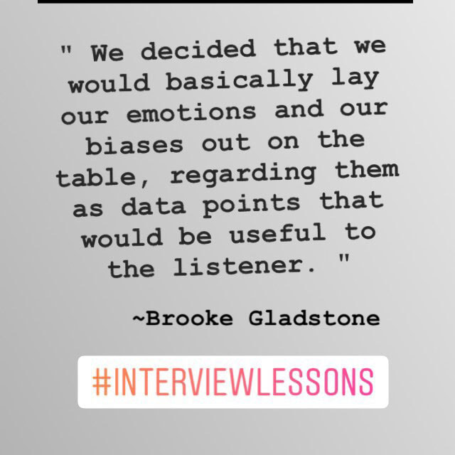 "...""we would basically lay our emotions and our biases out on the table, regarding them as data points that would be useful to the listener."" ~ Brooke Gladstone #InterviewLessons"